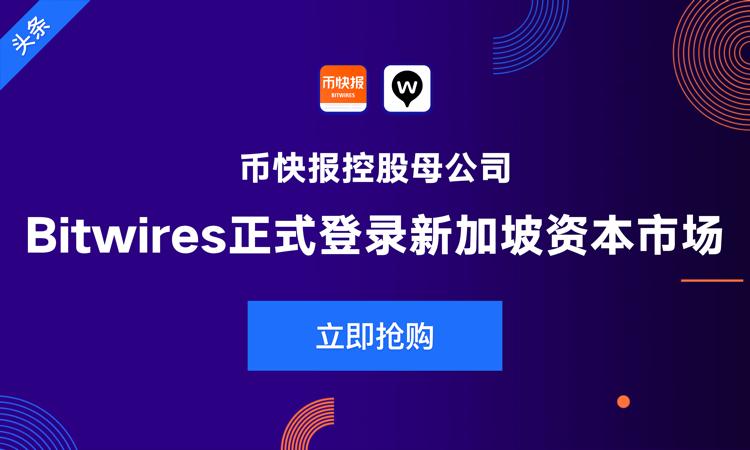 币快报控股母公司Bitwires正式登陆新加坡资本市场,开启区块链时代新篇章